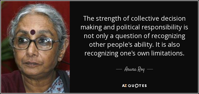 The strength of collective decision making and political responsibility is not only a question of recognizing other people's ability. It is also recognizing one's own limitations. - Aruna Roy