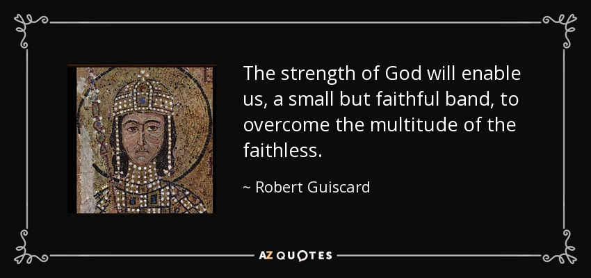 The strength of God will enable us, a small but faithful band, to overcome the multitude of the faithless. - Robert Guiscard