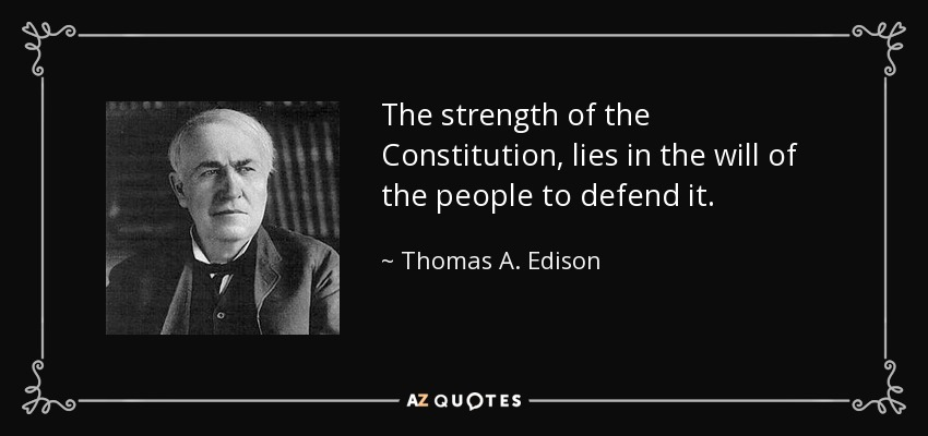 The strength of the Constitution, lies in the will of the people to defend it. - Thomas A. Edison