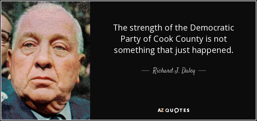 The strength of the Democratic Party of Cook County is not something that just happened. - Richard J. Daley