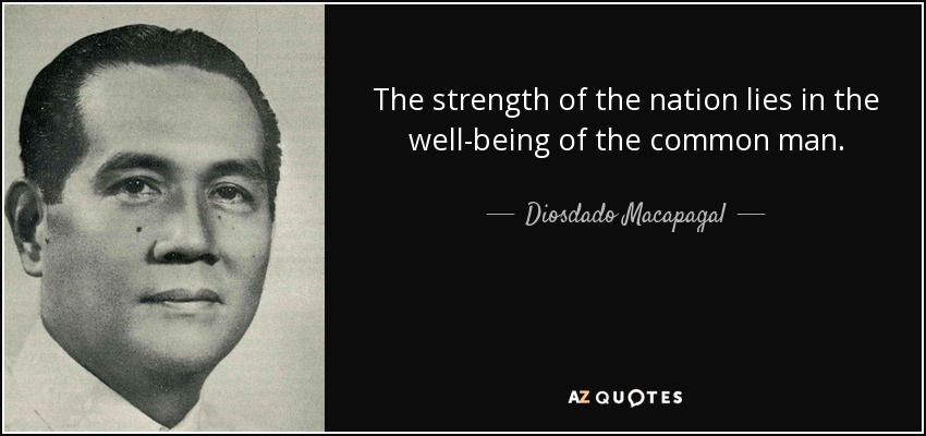 The strength of the nation lies in the well-being of the common man. - Diosdado Macapagal