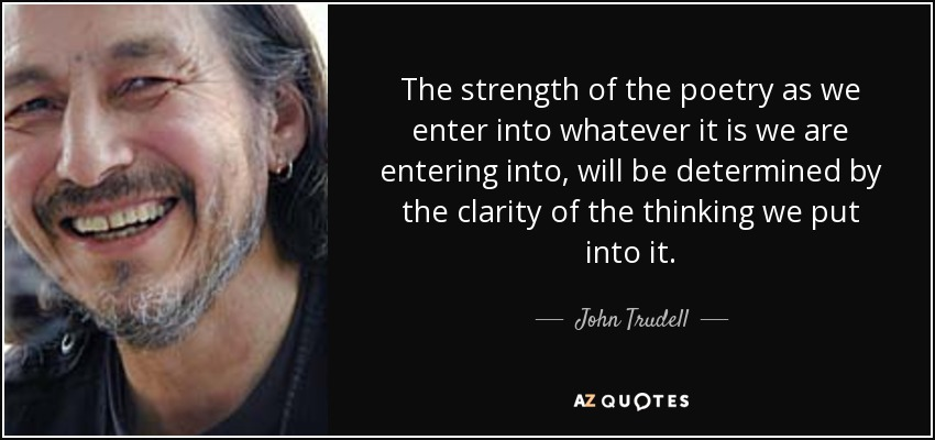 The strength of the poetry as we enter into whatever it is we are entering into, will be determined by the clarity of the thinking we put into it. - John Trudell