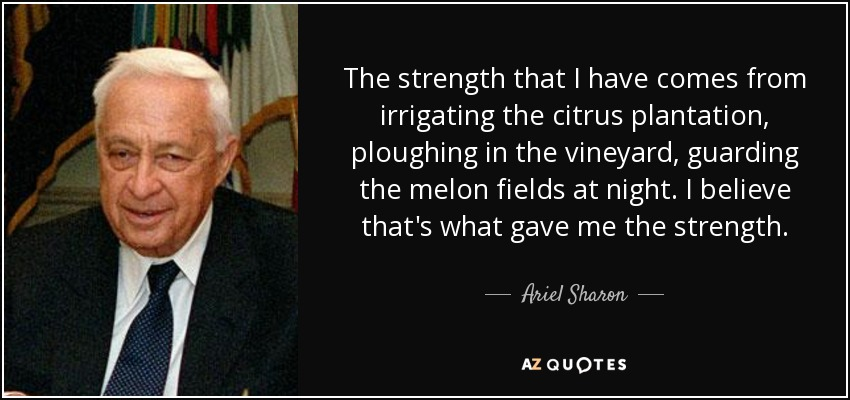 The strength that I have comes from irrigating the citrus plantation, ploughing in the vineyard, guarding the melon fields at night. I believe that's what gave me the strength. - Ariel Sharon