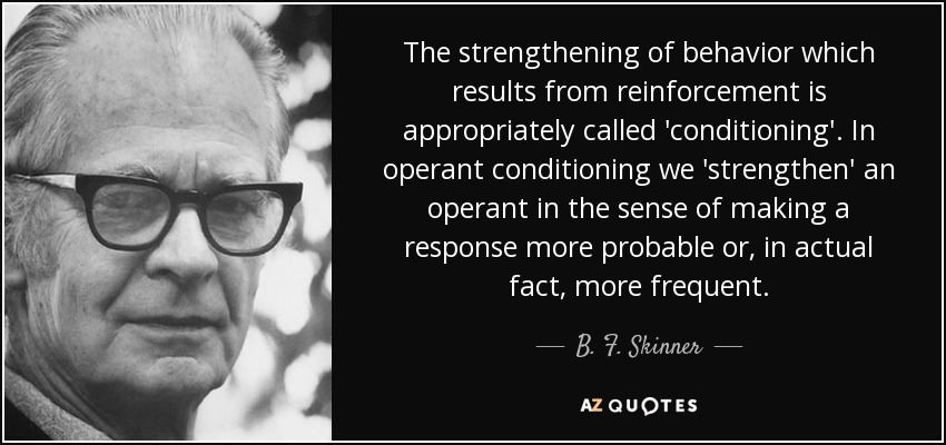 The strengthening of behavior which results from reinforcement is appropriately called 'conditioning'. In operant conditioning we 'strengthen' an operant in the sense of making a response more probable or, in actual fact, more frequent. - B. F. Skinner