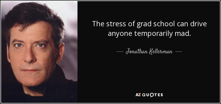 The stress of grad school can drive anyone temporarily mad. - Jonathan Kellerman