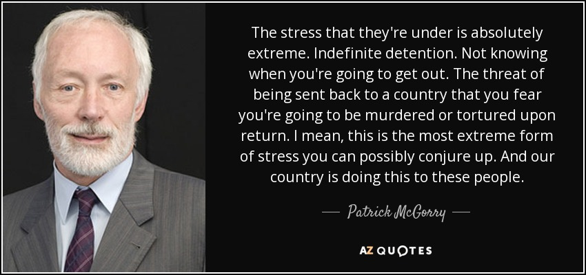 The stress that they're under is absolutely extreme. Indefinite detention. Not knowing when you're going to get out. The threat of being sent back to a country that you fear you're going to be murdered or tortured upon return. I mean, this is the most extreme form of stress you can possibly conjure up. And our country is doing this to these people. - Patrick McGorry