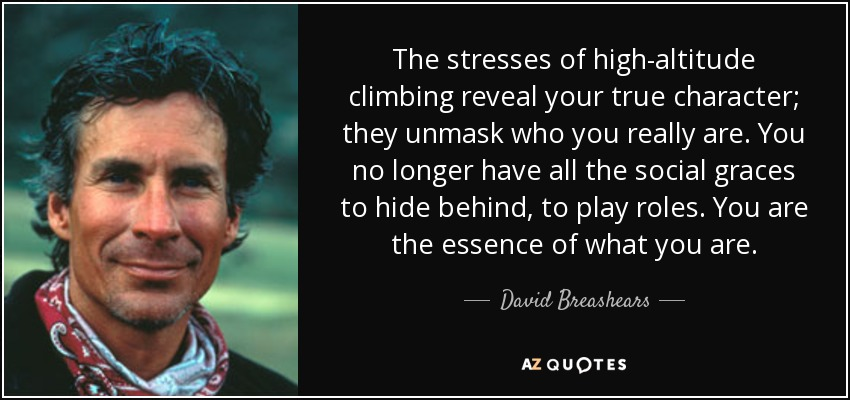 The stresses of high-altitude climbing reveal your true character; they unmask who you really are. You no longer have all the social graces to hide behind, to play roles. You are the essence of what you are. - David Breashears
