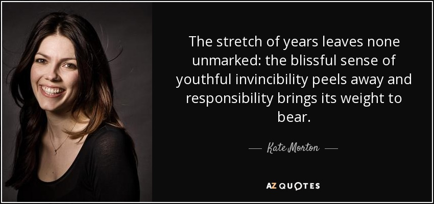 The stretch of years leaves none unmarked: the blissful sense of youthful invincibility peels away and responsibility brings its weight to bear. - Kate Morton