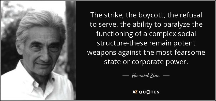 The strike, the boycott, the refusal to serve, the ability to paralyze the functioning of a complex social structure-these remain potent weapons against the most fearsome state or corporate power. - Howard Zinn