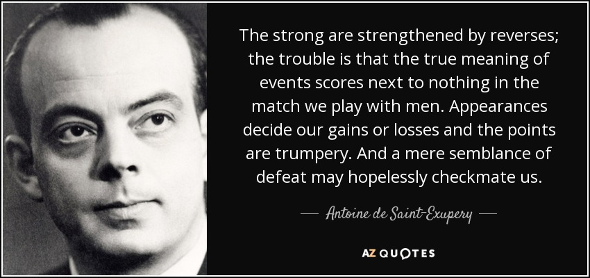 The strong are strengthened by reverses; the trouble is that the true meaning of events scores next to nothing in the match we play with men. Appearances decide our gains or losses and the points are trumpery. And a mere semblance of defeat may hopelessly checkmate us. - Antoine de Saint-Exupery