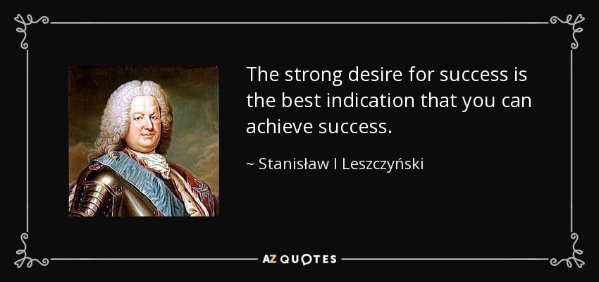 The strong desire for success is the best indication that you can achieve success. - Stanisław I Leszczyński