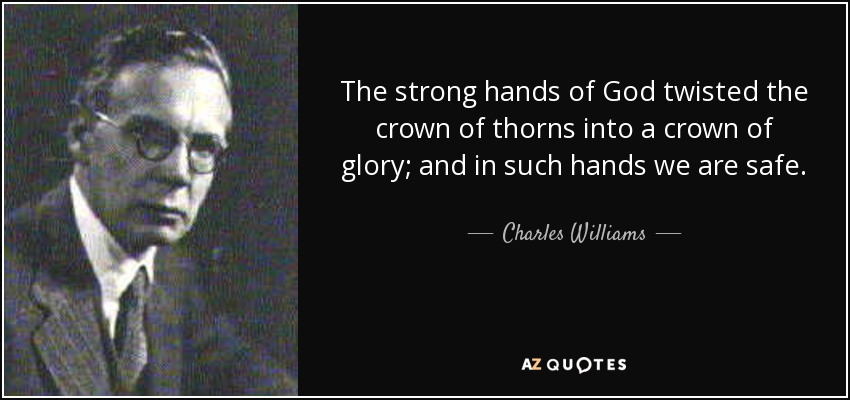 The strong hands of God twisted the crown of thorns into a crown of glory; and in such hands we are safe. - Charles Williams