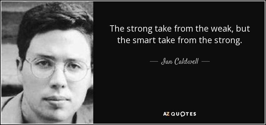The strong take from the weak, but the smart take from the strong. - Ian Caldwell