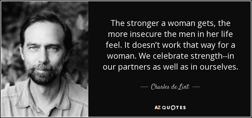 The stronger a woman gets, the more insecure the men in her life feel. It doesn't work that way for a woman. We celebrate strength--in our partners as well as in ourselves. - Charles de Lint
