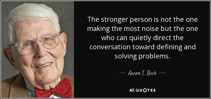 The stronger person is not the one making the most noise but the one who can quietly direct the conversation toward defining and solving problems. - Aaron T. Beck