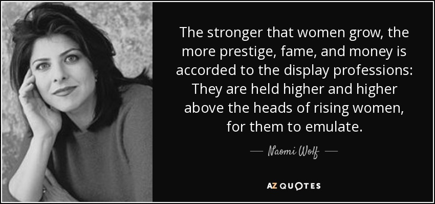 The stronger that women grow, the more prestige, fame, and money is accorded to the display professions: They are held higher and higher above the heads of rising women, for them to emulate. - Naomi Wolf