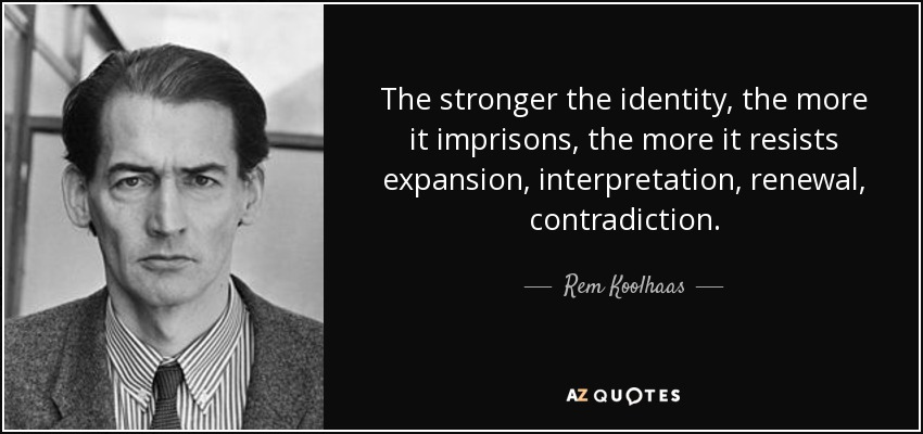 The stronger the identity, the more it imprisons, the more it resists expansion, interpretation, renewal, contradiction. - Rem Koolhaas