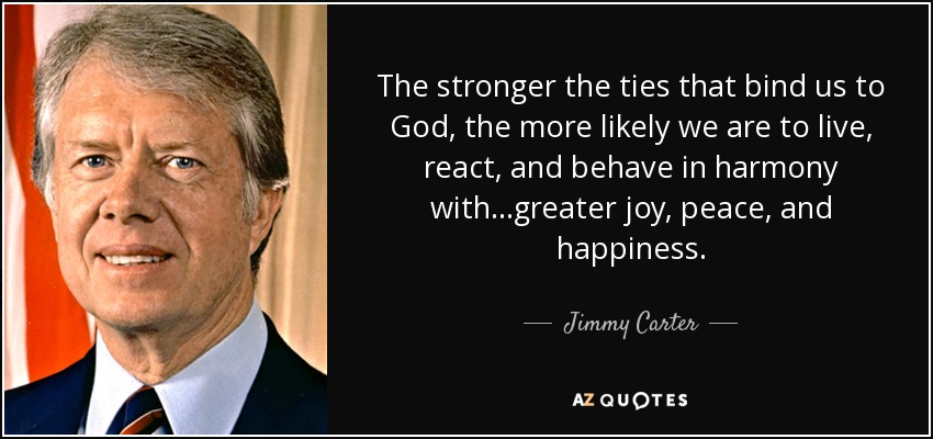 The stronger the ties that bind us to God, the more likely we are to live, react, and behave in harmony with...greater joy, peace, and happiness. - Jimmy Carter