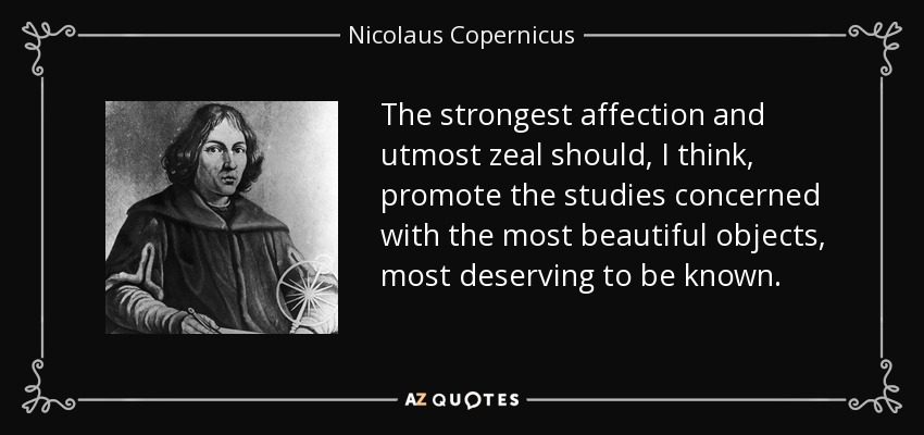The strongest affection and utmost zeal should, I think, promote the studies concerned with the most beautiful objects, most deserving to be known. - Nicolaus Copernicus