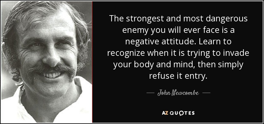 The strongest and most dangerous enemy you will ever face is a negative attitude. Learn to recognize when it is trying to invade your body and mind, then simply refuse it entry. - John Newcombe