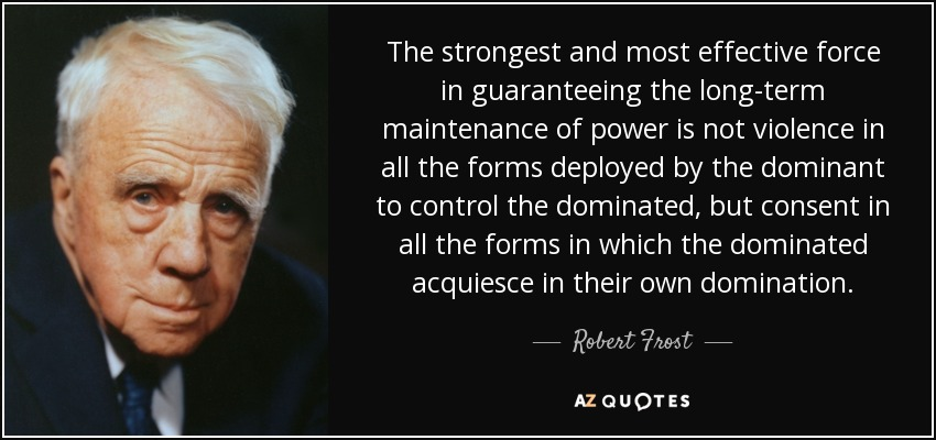 The strongest and most effective force in guaranteeing the long-term maintenance of power is not violence in all the forms deployed by the dominant to control the dominated, but consent in all the forms in which the dominated acquiesce in their own domination. - Robert Frost