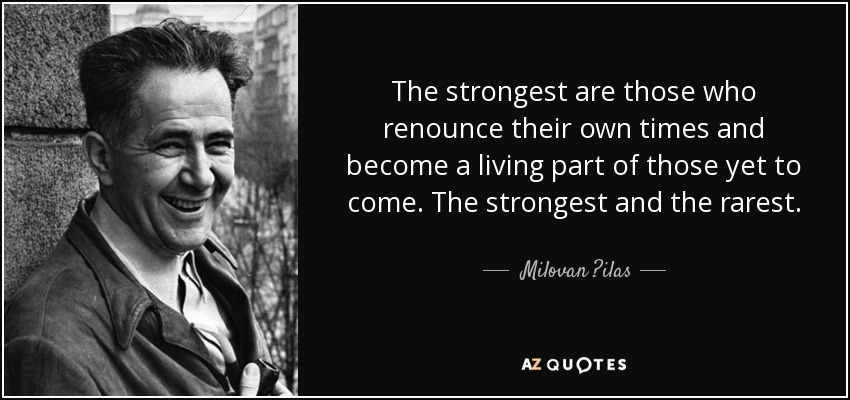 The strongest are those who renounce their own times and become a living part of those yet to come. The strongest and the rarest. - Milovan ?ilas