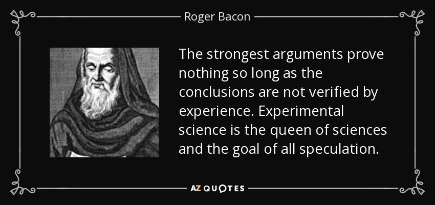 The strongest arguments prove nothing so long as the conclusions are not verified by experience. Experimental science is the queen of sciences and the goal of all speculation. - Roger Bacon