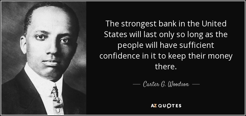 The strongest bank in the United States will last only so long as the people will have sufficient confidence in it to keep their money there. - Carter G. Woodson