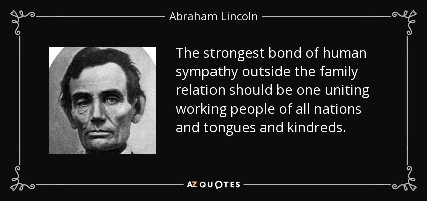 The strongest bond of human sympathy outside the family relation should be one uniting working people of all nations and tongues and kindreds. - Abraham Lincoln