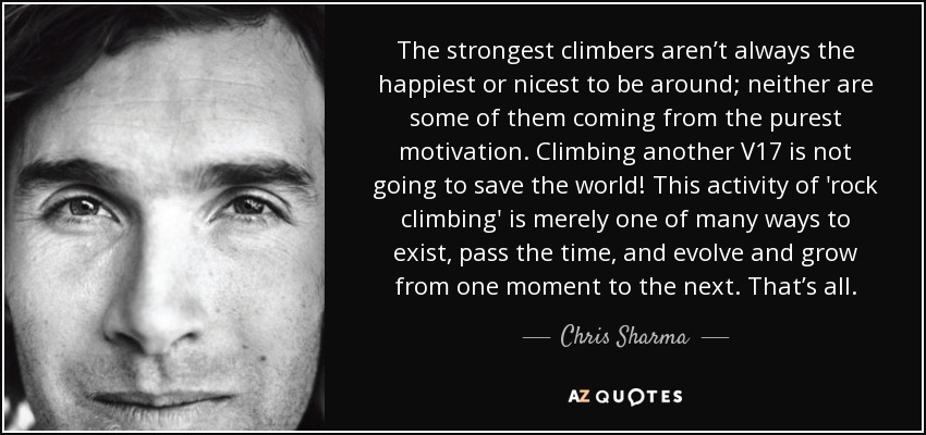 The strongest climbers aren't always the happiest or nicest to be around; neither are some of them coming from the purest motivation. Climbing another V17 is not going to save the world! This activity of 'rock climbing' is merely one of many ways to exist, pass the time, and evolve and grow from one moment to the next. That's all. - Chris Sharma