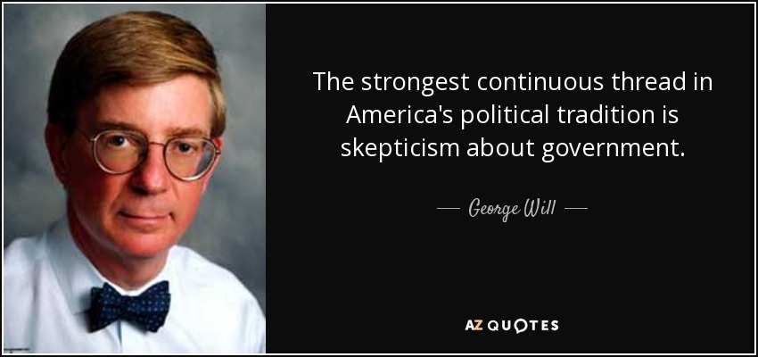 The strongest continuous thread in America's political tradition is skepticism about government. - George Will