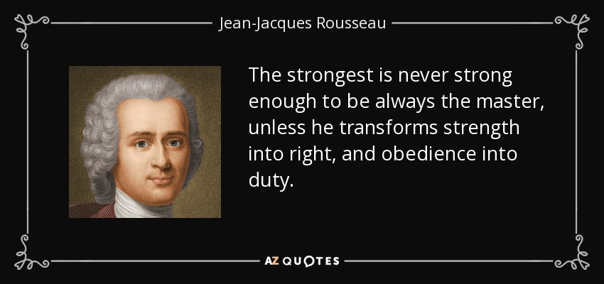 The strongest is never strong enough to be always the master, unless he transforms strength into right, and obedience into duty. - Jean-Jacques Rousseau