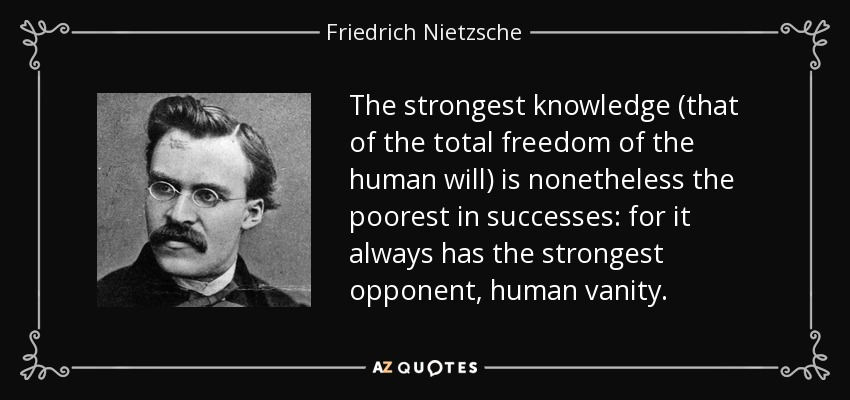 The strongest knowledge (that of the total freedom of the human will) is nonetheless the poorest in successes: for it always has the strongest opponent, human vanity. - Friedrich Nietzsche