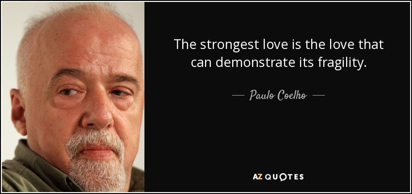 The strongest love is the love that can demonstrate its fragility. - Paulo Coelho