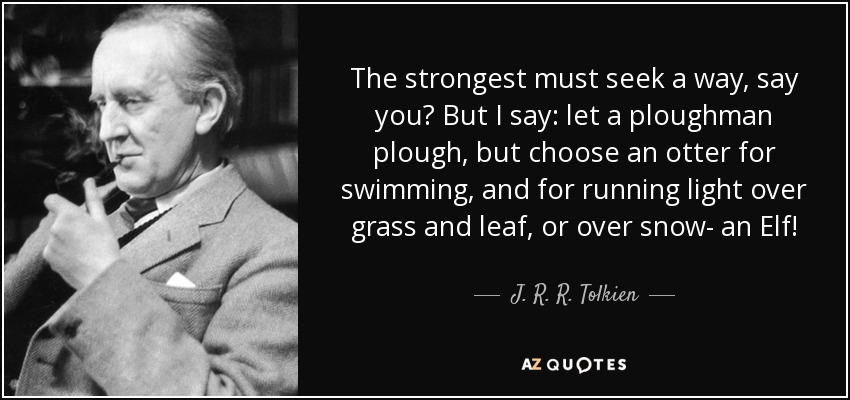 The strongest must seek a way, say you? But I say: let a ploughman plough, but choose an otter for swimming, and for running light over grass and leaf, or over snow- an Elf! - J. R. R. Tolkien