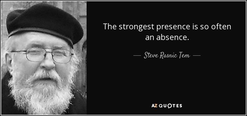 The strongest presence is so often an absence. - Steve Rasnic Tem