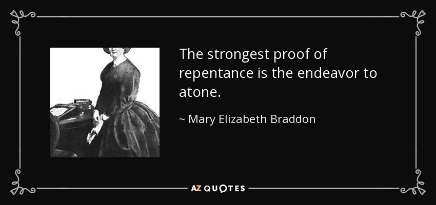 The strongest proof of repentance is the endeavor to atone. - Mary Elizabeth Braddon