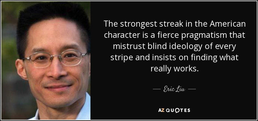 The strongest streak in the American character is a fierce pragmatism that mistrust blind ideology of every stripe and insists on finding what really works. - Eric Liu