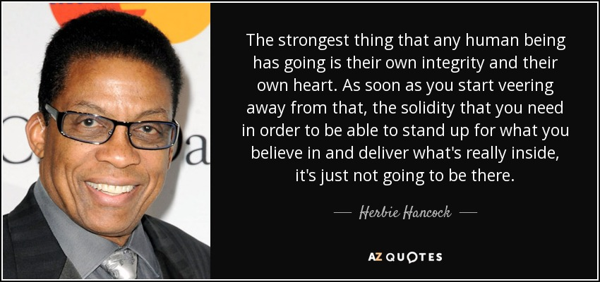 The strongest thing that any human being has going is their own integrity and their own heart. As soon as you start veering away from that, the solidity that you need in order to be able to stand up for what you believe in and deliver what's really inside, it's just not going to be there. - Herbie Hancock