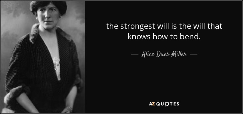 the strongest will is the will that knows how to bend. - Alice Duer Miller