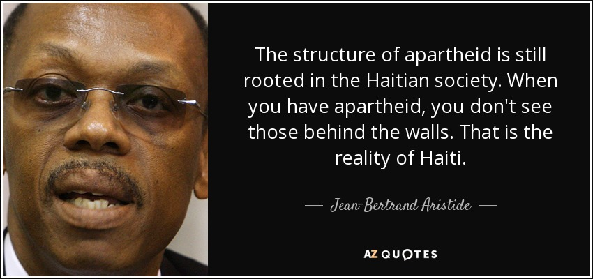 The structure of apartheid is still rooted in the Haitian society. When you have apartheid, you don't see those behind the walls. That is the reality of Haiti. - Jean-Bertrand Aristide