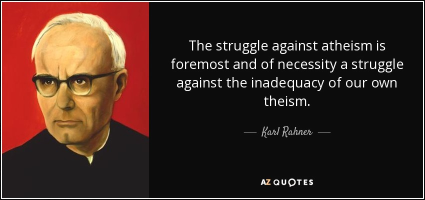 The struggle against atheism is foremost and of necessity a struggle against the inadequacy of our own theism. - Karl Rahner