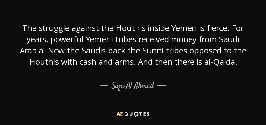 The struggle against the Houthis inside Yemen is fierce. For years, powerful Yemeni tribes received money from Saudi Arabia. Now the Saudis back the Sunni tribes opposed to the Houthis with cash and arms. And then there is al-Qaida. - Safa Al Ahmad