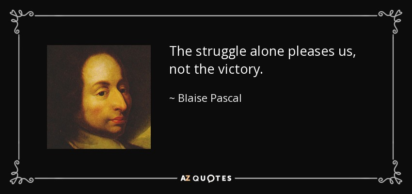The struggle alone pleases us, not the victory. - Blaise Pascal