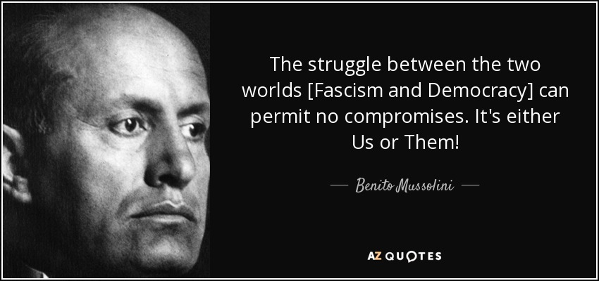 The struggle between the two worlds [Fascism and Democracy] can permit no compromises. It's either Us or Them! - Benito Mussolini