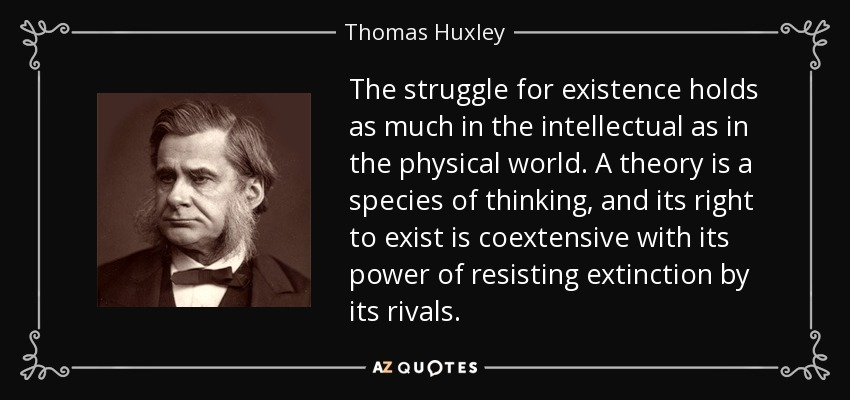 The struggle for existence holds as much in the intellectual as in the physical world. A theory is a species of thinking, and its right to exist is coextensive with its power of resisting extinction by its rivals. - Thomas Huxley