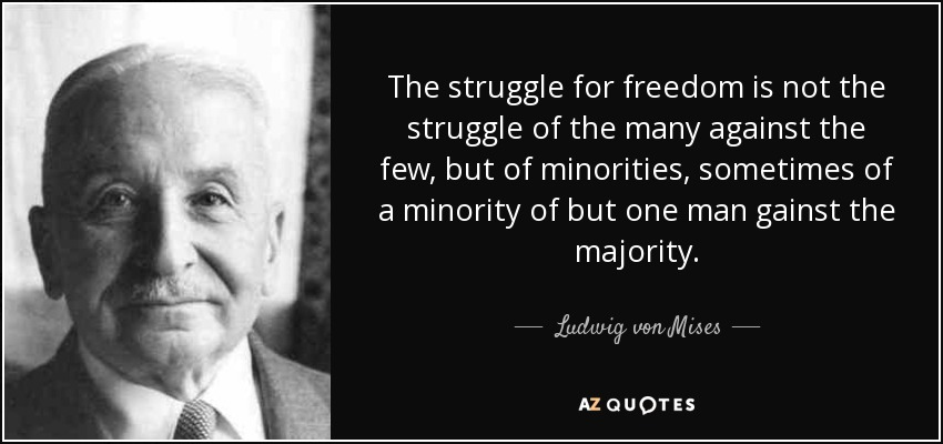 The struggle for freedom is not the struggle of the many against the few, but of minorities, sometimes of a minority of but one man gainst the majority. - Ludwig von Mises