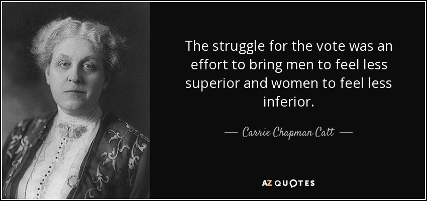 The struggle for the vote was an effort to bring men to feel less superior and women to feel less inferior. - Carrie Chapman Catt