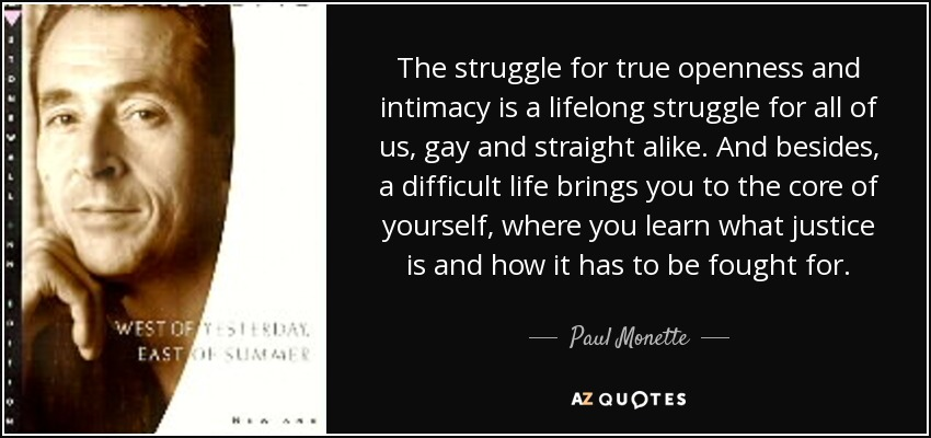 The struggle for true openness and intimacy is a lifelong struggle for all of us, gay and straight alike. And besides, a difficult life brings you to the core of yourself, where you learn what justice is and how it has to be fought for. - Paul Monette