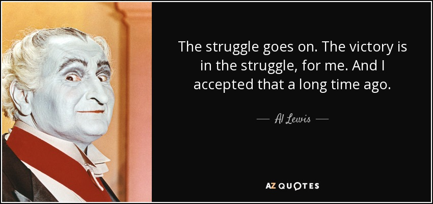 The struggle goes on. The victory is in the struggle, for me. And I accepted that a long time ago. - Al Lewis